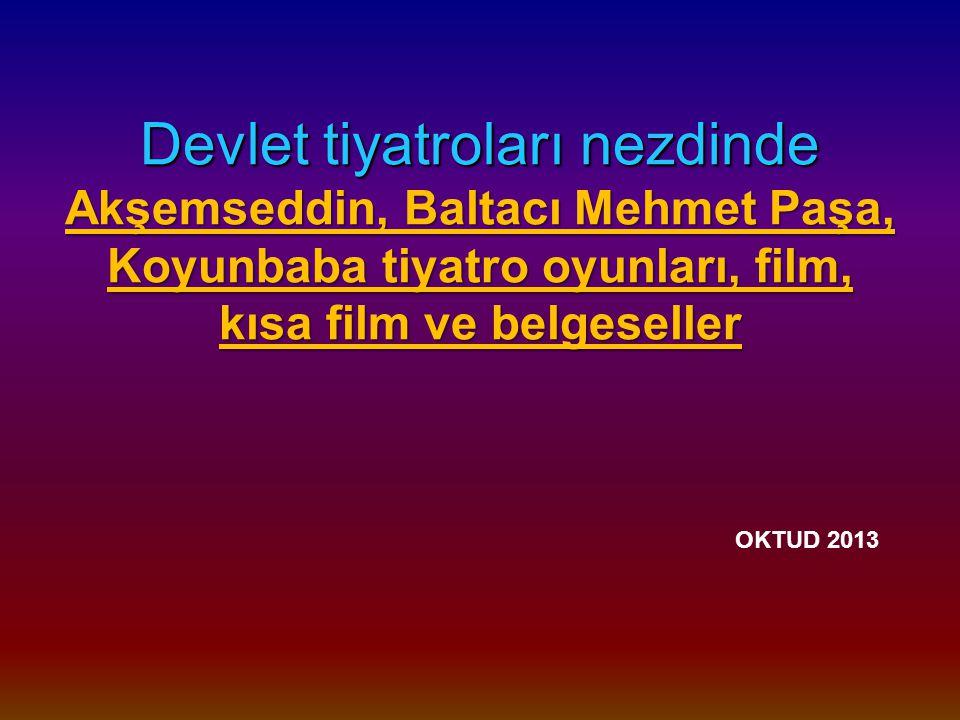 Devlet tiyatroları nezdinde Akşemseddin, Baltacı Mehmet Paşa, Koyunbaba tiyatro oyunları, film, kısa film ve belgeseller OKTUD 2013