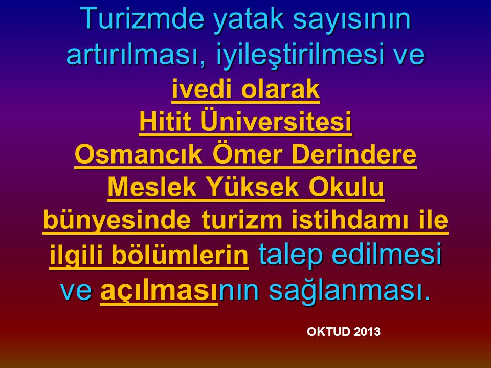 Turizmde yatak sayısının artırılması, iyileştirilmesi ve ivedi olarak Hitit Üniversitesi Osmancık Ömer Derindere Meslek Yüksek Okulu bünyesinde turizm istihdamı ile ilgili bölümlerin talep edilmesi ve açılmasının sağlanması.