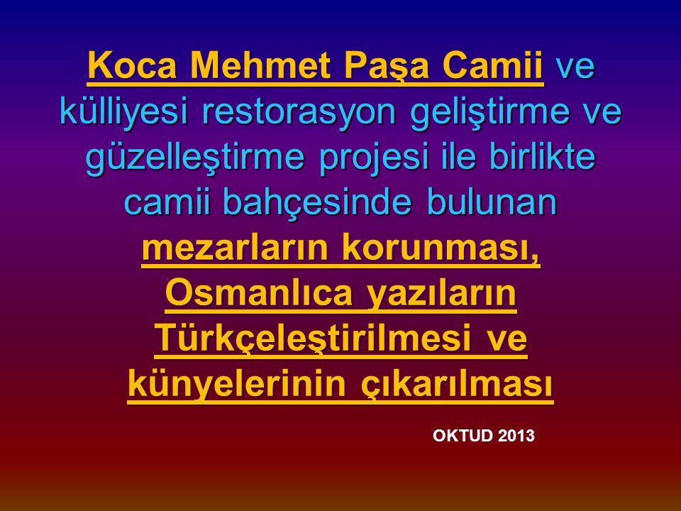 Koca Mehmet Paşa Camii ve külliyesi restorasyon geliştirme ve güzelleştirme projesi ile birlikte camii bahçesinde bulunan mezarların korunması, Osmanlıca yazıların Türkçeleştirilmesi ve künyelerinin çıkarılması OKTUD 2013