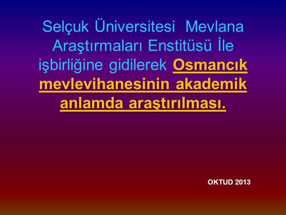 Selçuk Üniversitesi Mevlana Araştırmaları Enstitüsü İle işbirliğine gidilerek Osmancık mevlevihanesinin akademik anlamda araştırılması.