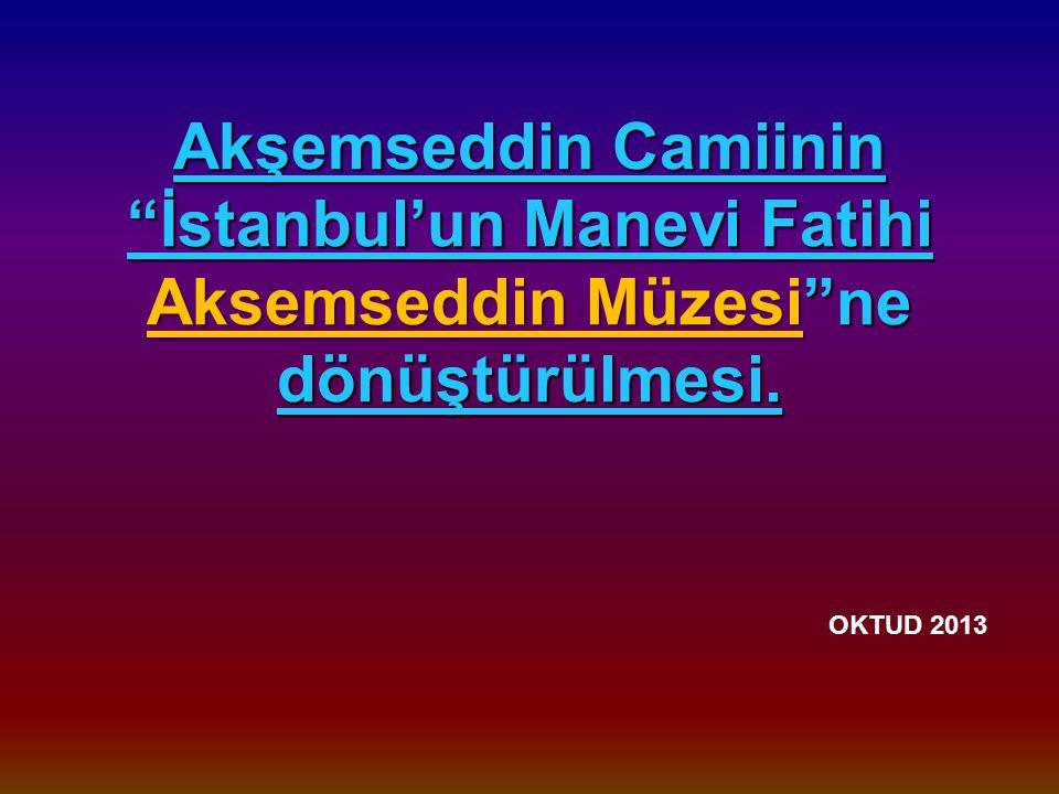 Akşemseddin Camiinin İstanbul'un Manevi Fatihi Aksemseddin Müzesi ne dönüştürülmesi. OKTUD 2013
