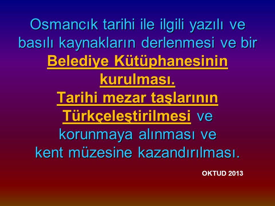 Osmancık tarihi ile ilgili yazılı ve basılı kaynakların derlenmesi ve bir Belediye Kütüphanesinin kurulması.