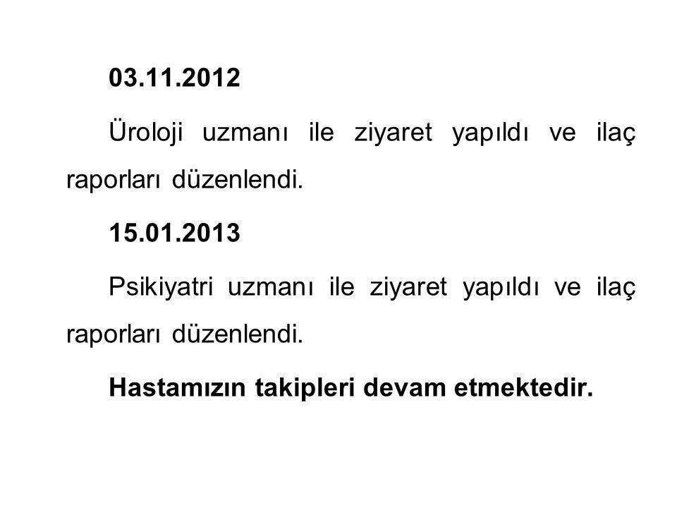 03.11.2012 Üroloji uzmanı ile ziyaret yapıldı ve ilaç raporları düzenlendi. 15.01.2013.
