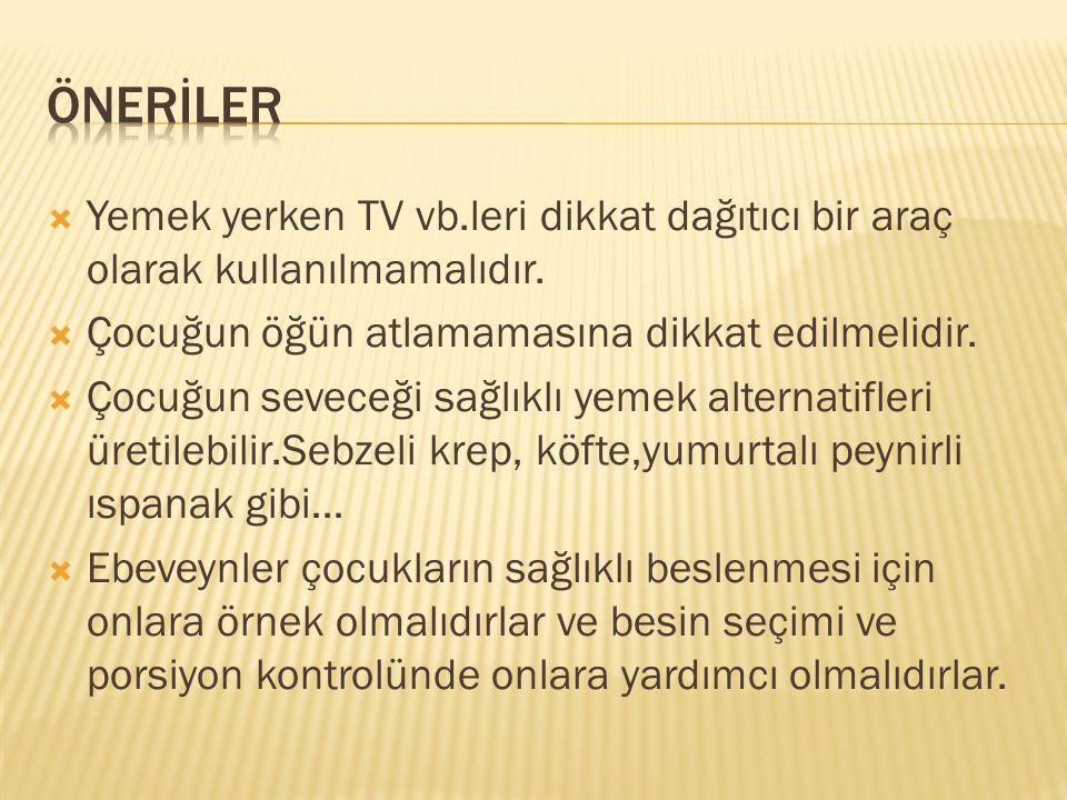 ÖNERİLER Yemek yerken TV vb.leri dikkat dağıtıcı bir araç olarak kullanılmamalıdır. Çocuğun öğün atlamamasına dikkat edilmelidir.