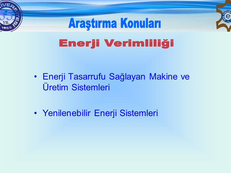 Araştırma Konuları Enerji Verimliliği. Enerji Tasarrufu Sağlayan Makine ve Üretim Sistemleri.