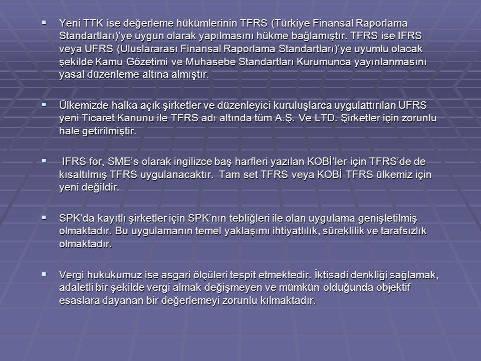 Yeni TTK ise değerleme hükümlerinin TFRS (Türkiye Finansal Raporlama Standartları)'ye uygun olarak yapılmasını hükme bağlamıştır. TFRS ise IFRS veya UFRS (Uluslararası Finansal Raporlama Standartları)'ye uyumlu olacak şekilde Kamu Gözetimi ve Muhasebe Standartları Kurumunca yayınlanmasını yasal düzenleme altına almıştır.