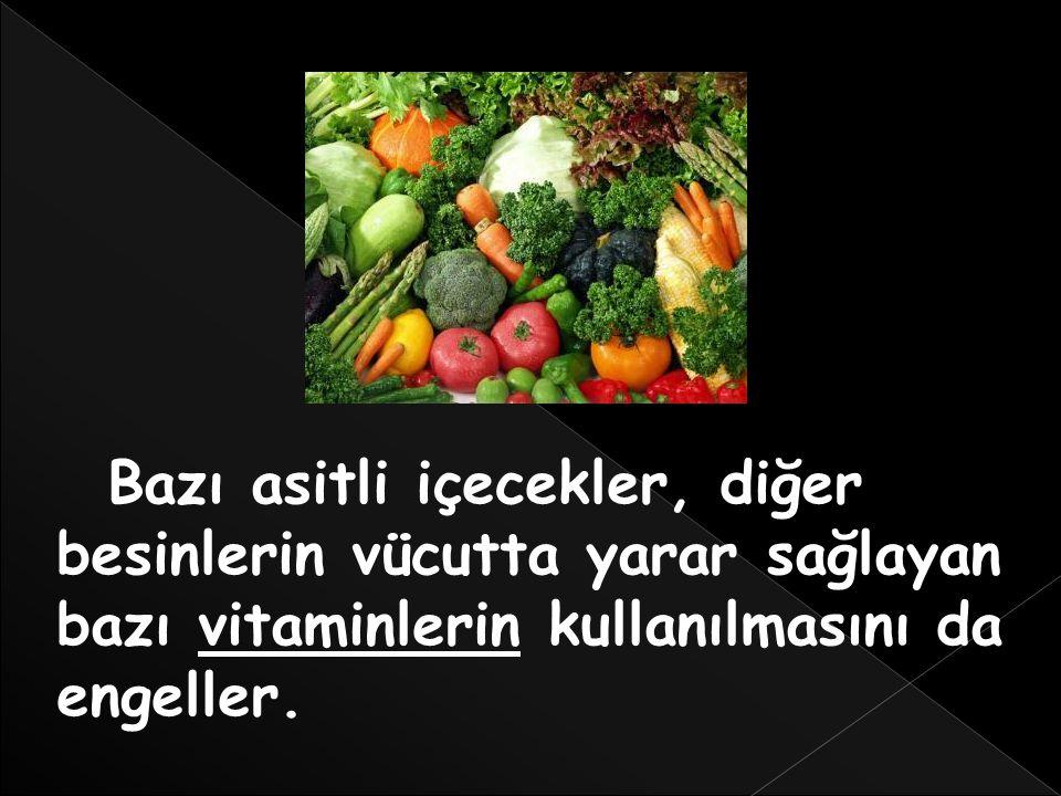 Bazı asitli içecekler, diğer besinlerin vücutta yarar sağlayan bazı vitaminlerin kullanılmasını da engeller.