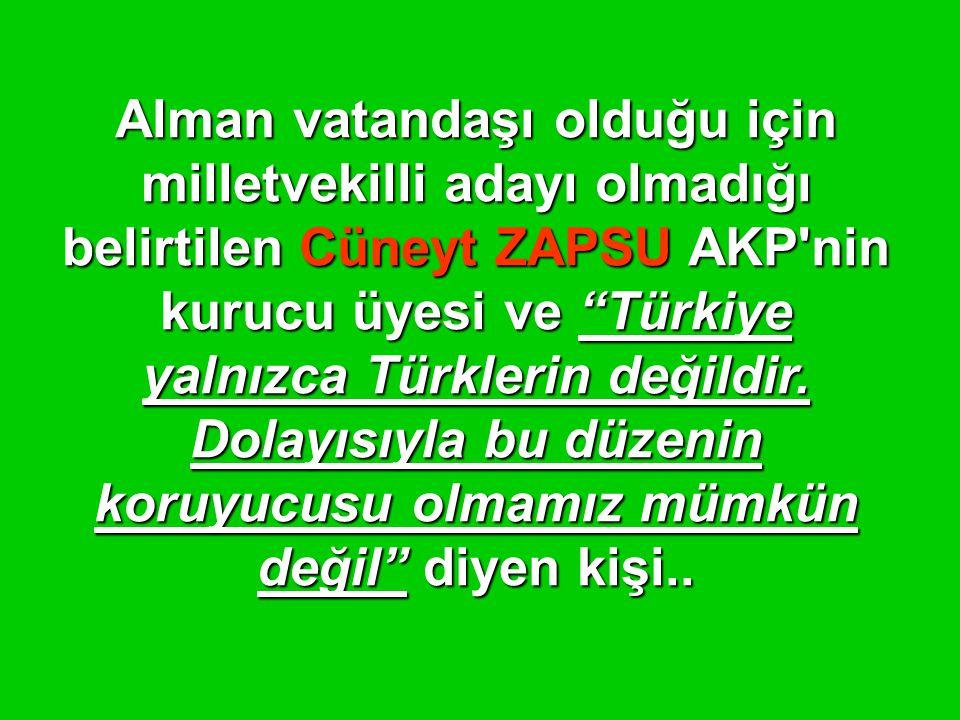 Alman vatandaşı olduğu için milletvekilli adayı olmadığı belirtilen Cüneyt ZAPSU AKP nin kurucu üyesi ve Türkiye yalnızca Türklerin değildir.