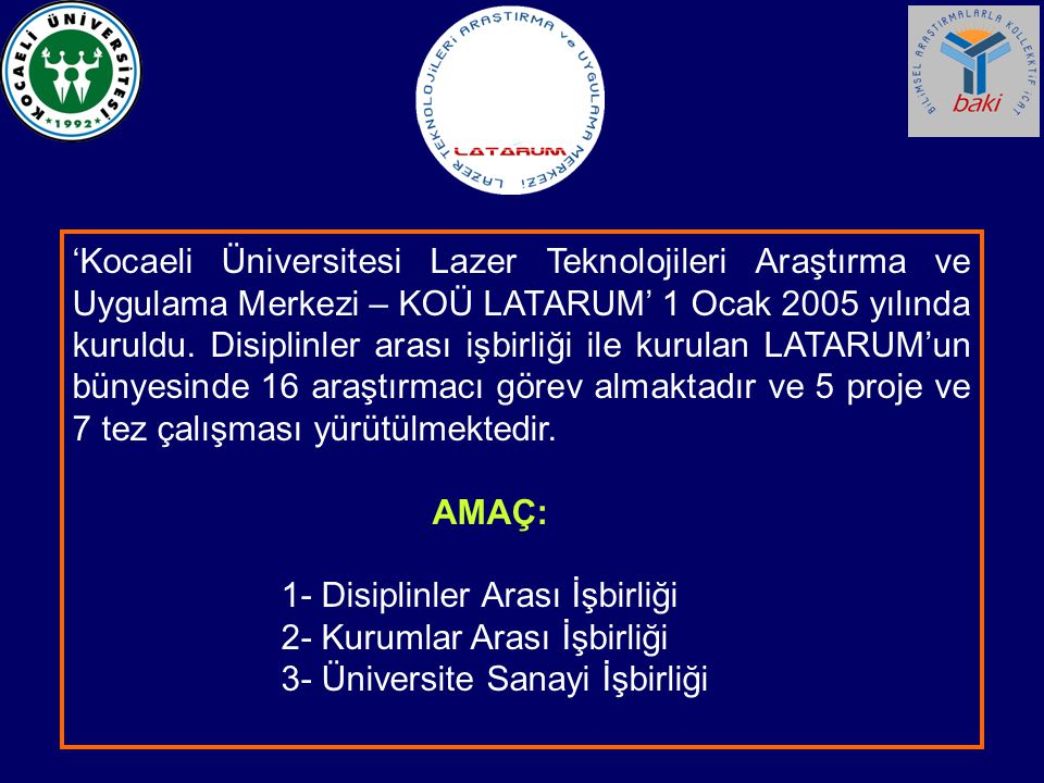 'Kocaeli Üniversitesi Lazer Teknolojileri Araştırma ve Uygulama Merkezi – KOÜ LATARUM' 1 Ocak 2005 yılında kuruldu. Disiplinler arası işbirliği ile kurulan LATARUM'un bünyesinde 16 araştırmacı görev almaktadır ve 5 proje ve 7 tez çalışması yürütülmektedir.