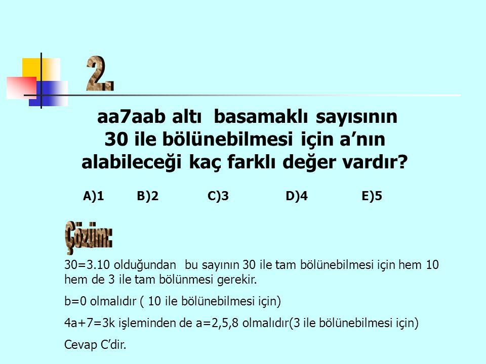 2. aa7aab altı basamaklı sayısının 30 ile bölünebilmesi için a'nın alabileceği kaç farklı değer vardır