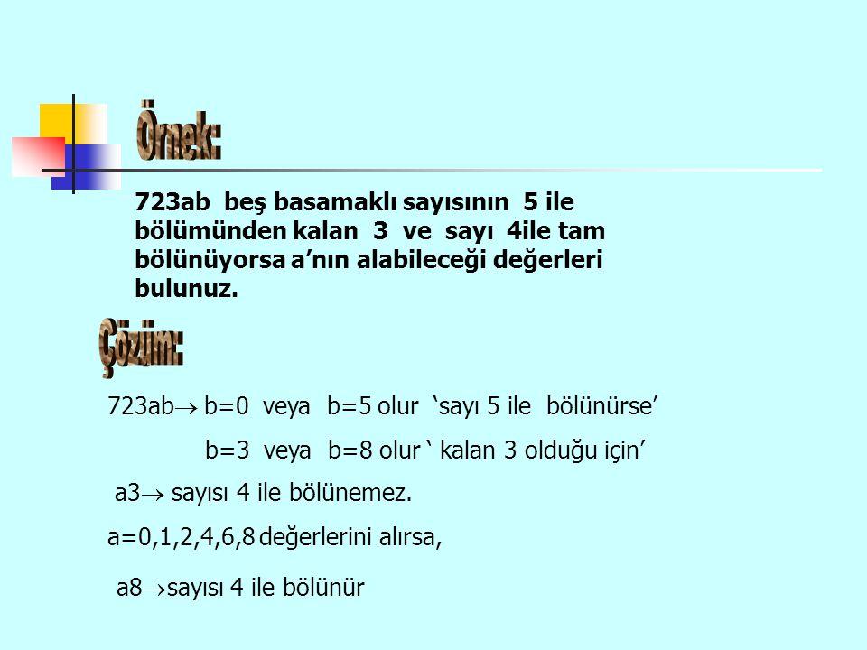 Örnek: 723ab beş basamaklı sayısının 5 ile bölümünden kalan 3 ve sayı 4ile tam bölünüyorsa a'nın alabileceği değerleri bulunuz.