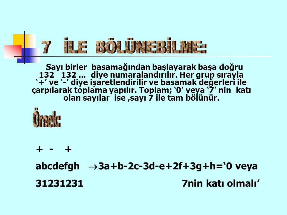 7 İLE BÖLÜNEBİLME: + - + abcdefgh 3a+b-2c-3d-e+2f+3g+h='0 veya