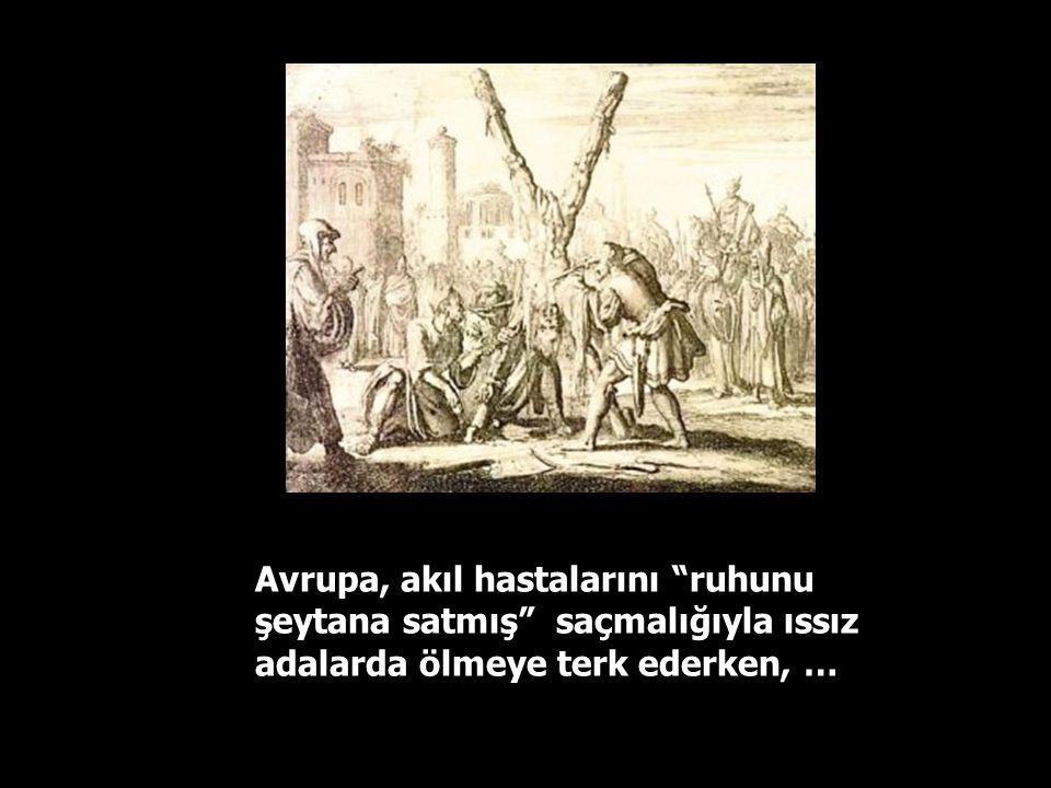 Avrupa, akıl hastalarını ruhunu şeytana satmış saçmalığıyla ıssız adalarda ölmeye terk ederken, …