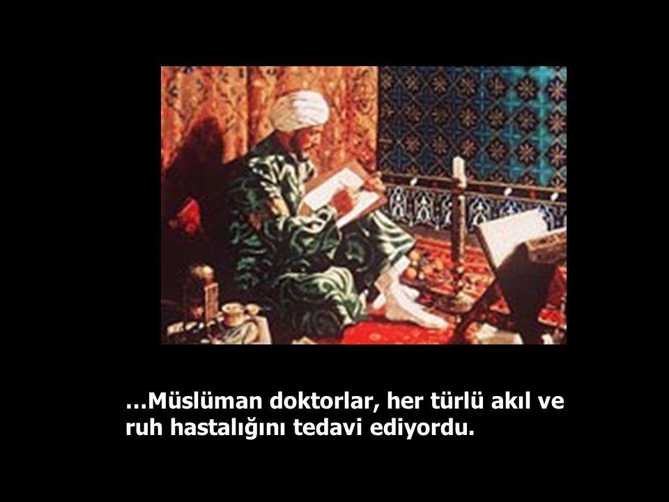 …Müslüman doktorlar, her türlü akıl ve ruh hastalığını tedavi ediyordu.