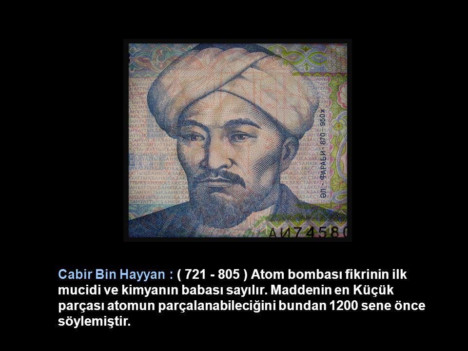 Cabir Bin Hayyan : ( 721 - 805 ) Atom bombası fikrinin ilk mucidi ve kimyanın babası sayılır.