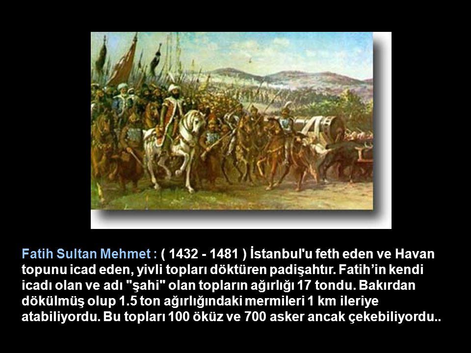 Fatih Sultan Mehmet : ( 1432 - 1481 ) İstanbul u feth eden ve Havan topunu icad eden, yivli topları döktüren padişahtır.