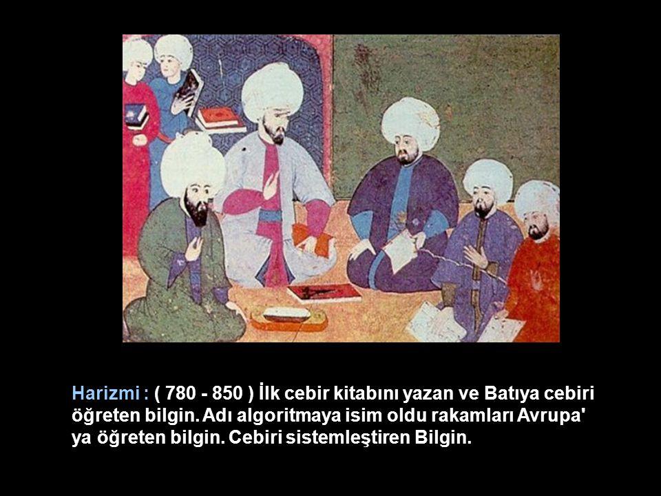 Harizmi : ( 780 - 850 ) İlk cebir kitabını yazan ve Batıya cebiri öğreten bilgin.
