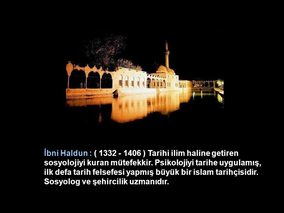İbni Haldun : ( 1332 - 1406 ) Tarihi ilim haline getiren sosyolojiyi kuran mütefekkir.
