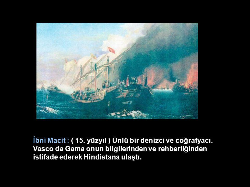 İbni Macit : ( 15. yüzyıl ) Ünlü bir denizci ve coğrafyacı