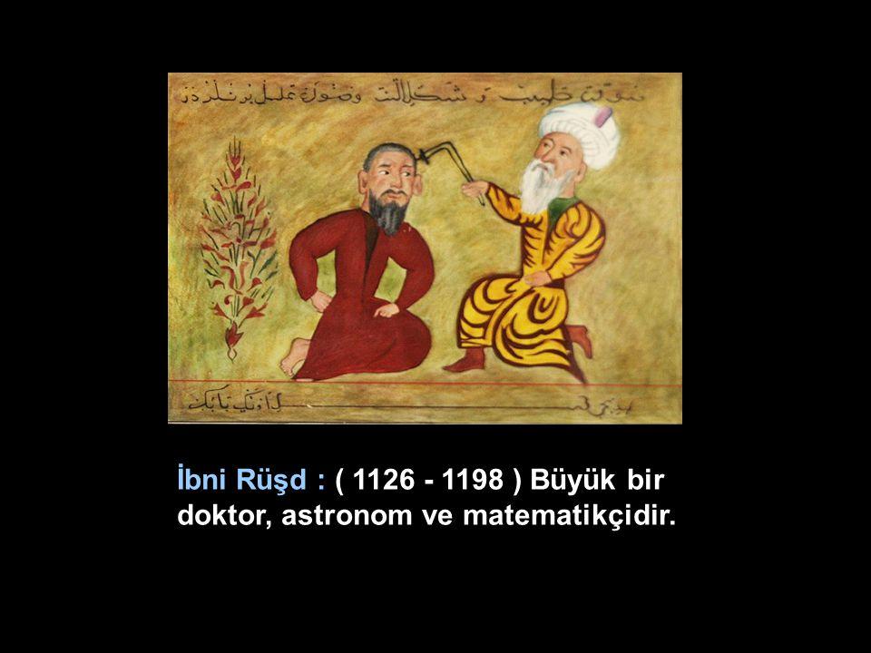 İbni Rüşd : ( 1126 - 1198 ) Büyük bir doktor, astronom ve matematikçidir.