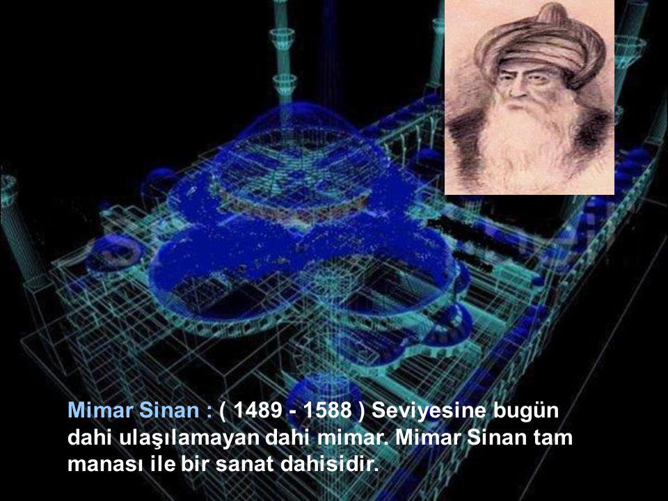Mimar Sinan : ( 1489 - 1588 ) Seviyesine bugün dahi ulaşılamayan dahi mimar.