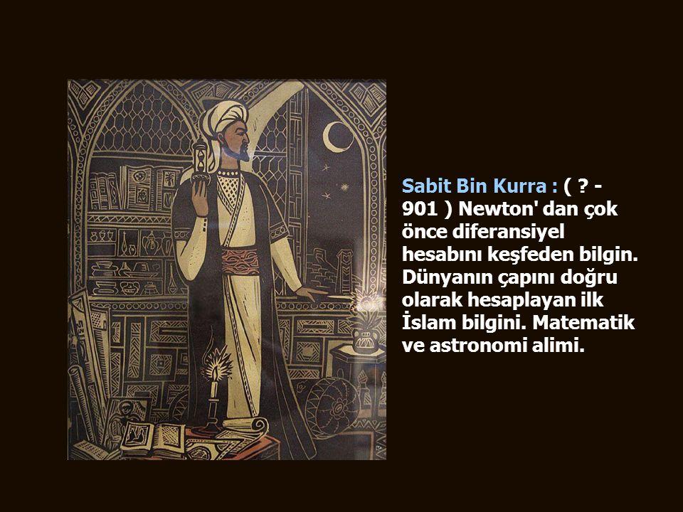 Sabit Bin Kurra : ( . - 901 ) Newton dan çok önce diferansiyel hesabını keşfeden bilgin.