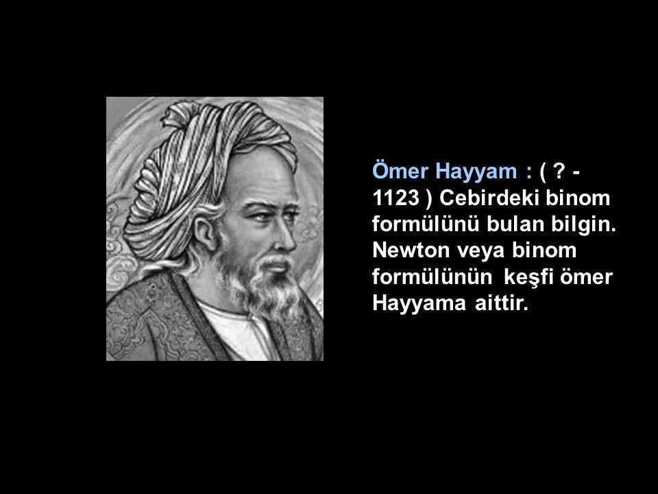 Ömer Hayyam : (. - 1123 ) Cebirdeki binom formülünü bulan bilgin
