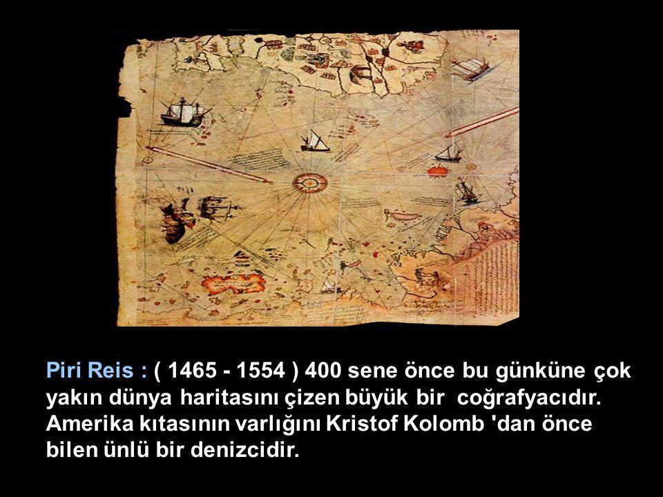Piri Reis : ( 1465 - 1554 ) 400 sene önce bu günküne çok yakın dünya haritasını çizen büyük bir coğrafyacıdır.