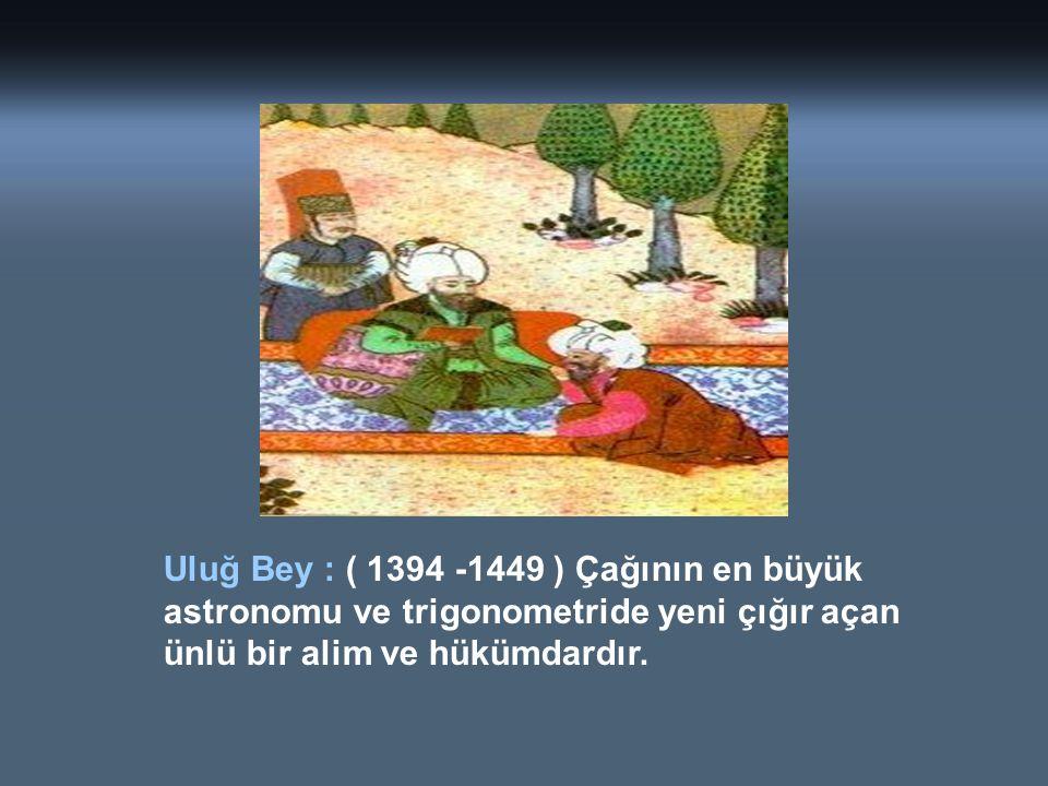 Uluğ Bey : ( 1394 -1449 ) Çağının en büyük astronomu ve trigonometride yeni çığır açan ünlü bir alim ve hükümdardır.