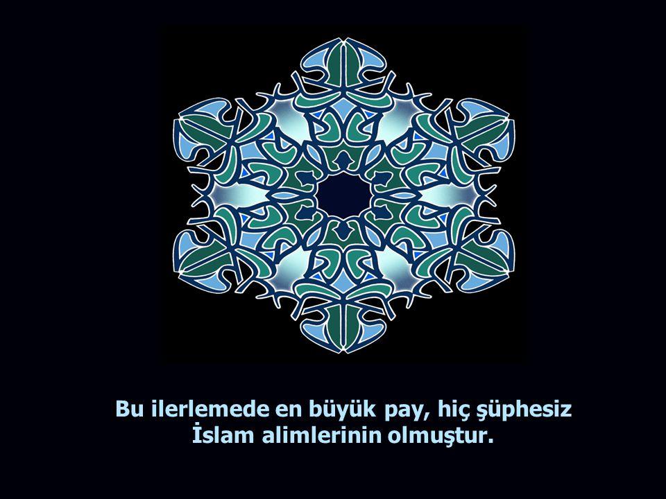 Bu ilerlemede en büyük pay, hiç şüphesiz İslam alimlerinin olmuştur.