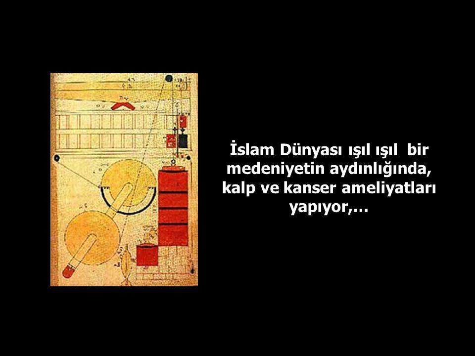 İslam Dünyası ışıl ışıl bir medeniyetin aydınlığında, kalp ve kanser ameliyatları yapıyor,…