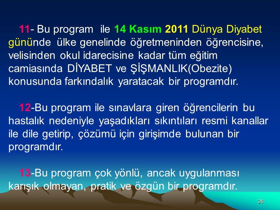 11- Bu program ile 14 Kasım 2011 Dünya Diyabet gününde ülke genelinde öğretmeninden öğrencisine, velisinden okul idarecisine kadar tüm eğitim camiasında DİYABET ve ŞİŞMANLIK(Obezite) konusunda farkındalık yaratacak bir programdır.
