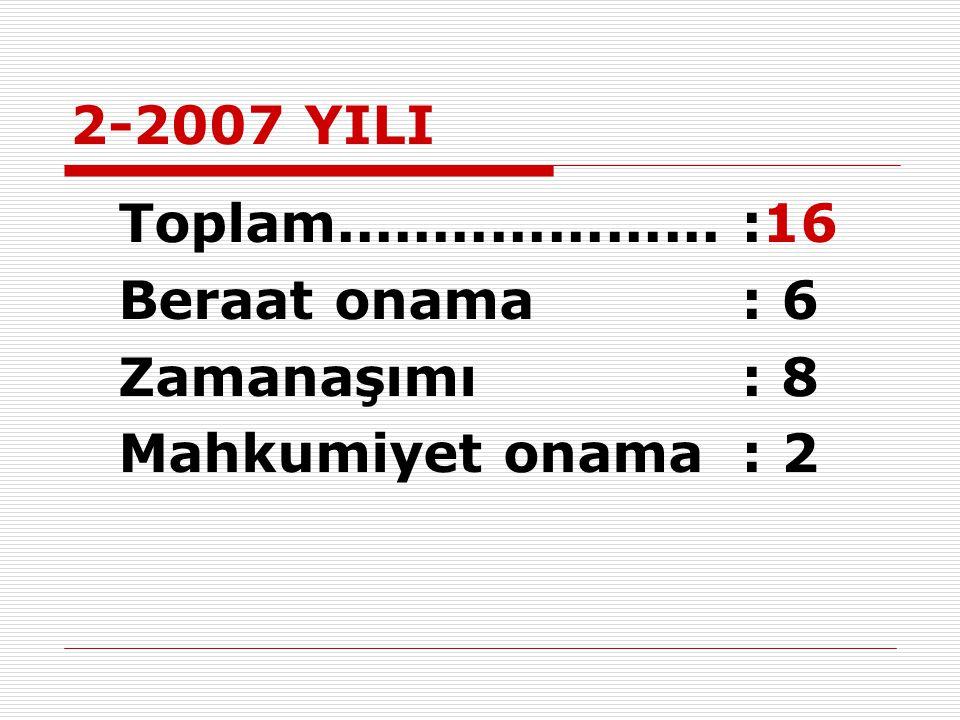 2-2007 YILI Beraat onama : 6 Zamanaşımı : 8 Mahkumiyet onama : 2