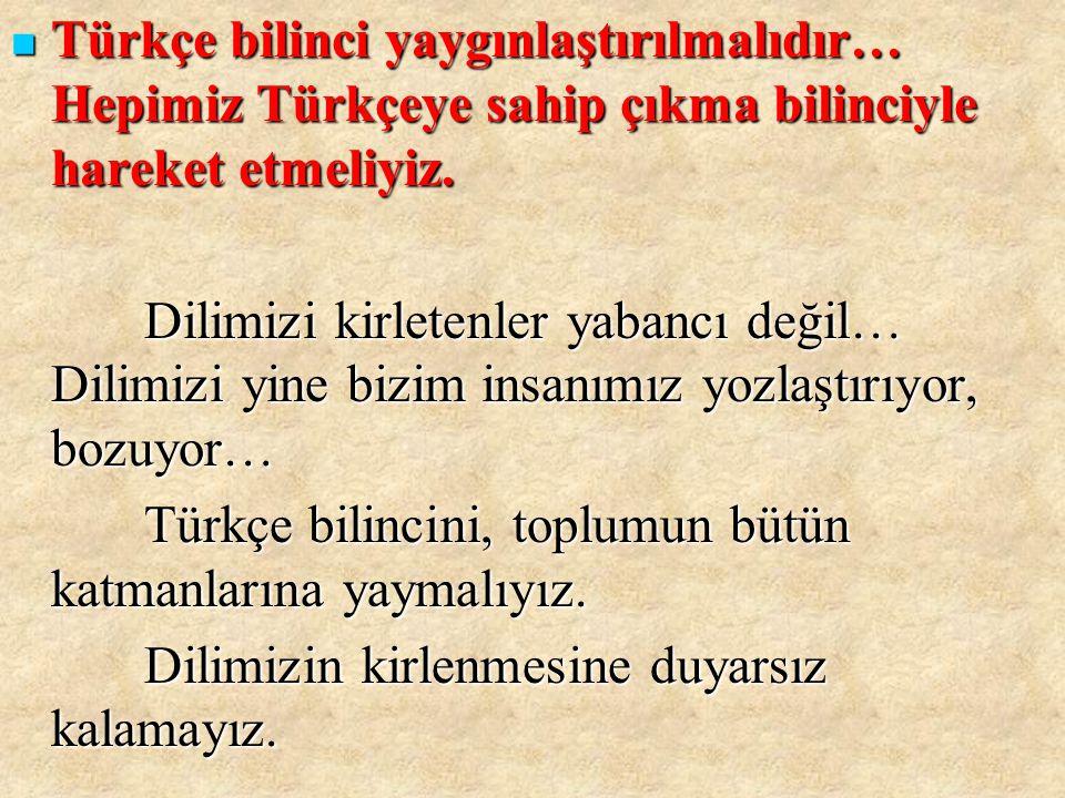 Türkçe bilinci yaygınlaştırılmalıdır… Hepimiz Türkçeye sahip çıkma bilinciyle hareket etmeliyiz.