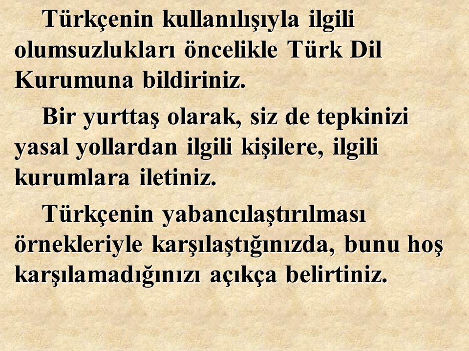 Türkçenin kullanılışıyla ilgili olumsuzlukları öncelikle Türk Dil Kurumuna bildiriniz.