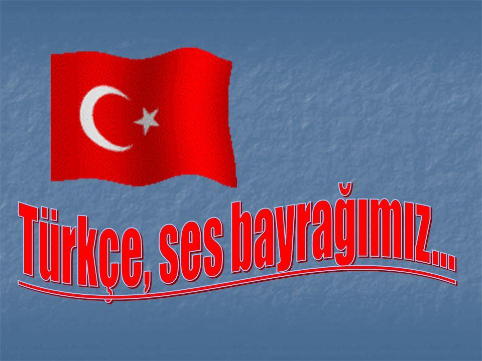 Türkçe, ses bayrağımız...