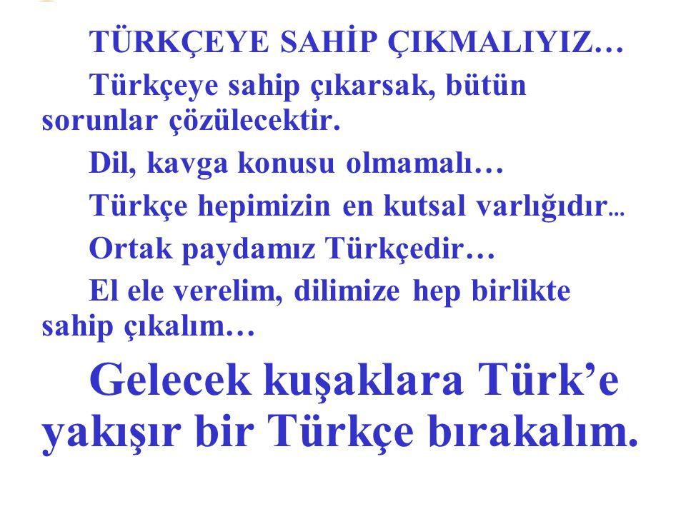 Gelecek kuşaklara Türk'e yakışır bir Türkçe bırakalım.