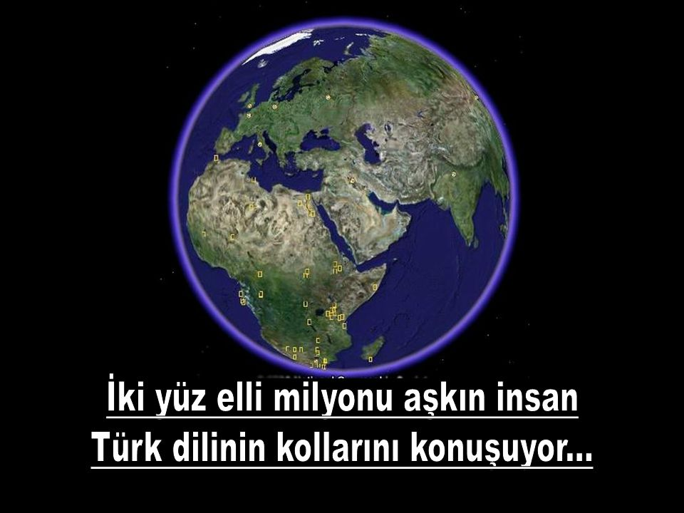 İki yüz elli milyonu aşkın insan Türk dilinin kollarını konuşuyor...