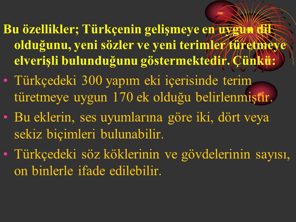 Bu özellikler; Türkçenin gelişmeye en uygun dil olduğunu, yeni sözler ve yeni terimler türetmeye elverişli bulunduğunu göstermektedir. Çünkü: