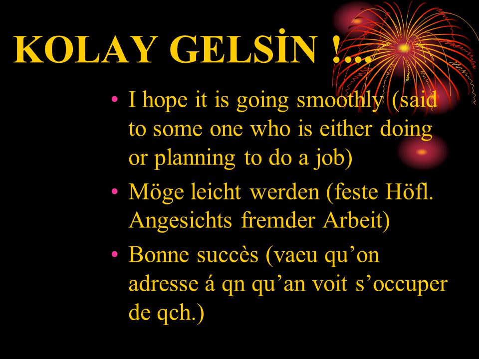 KOLAY GELSİN !... I hope it is going smoothly (said to some one who is either doing or planning to do a job)