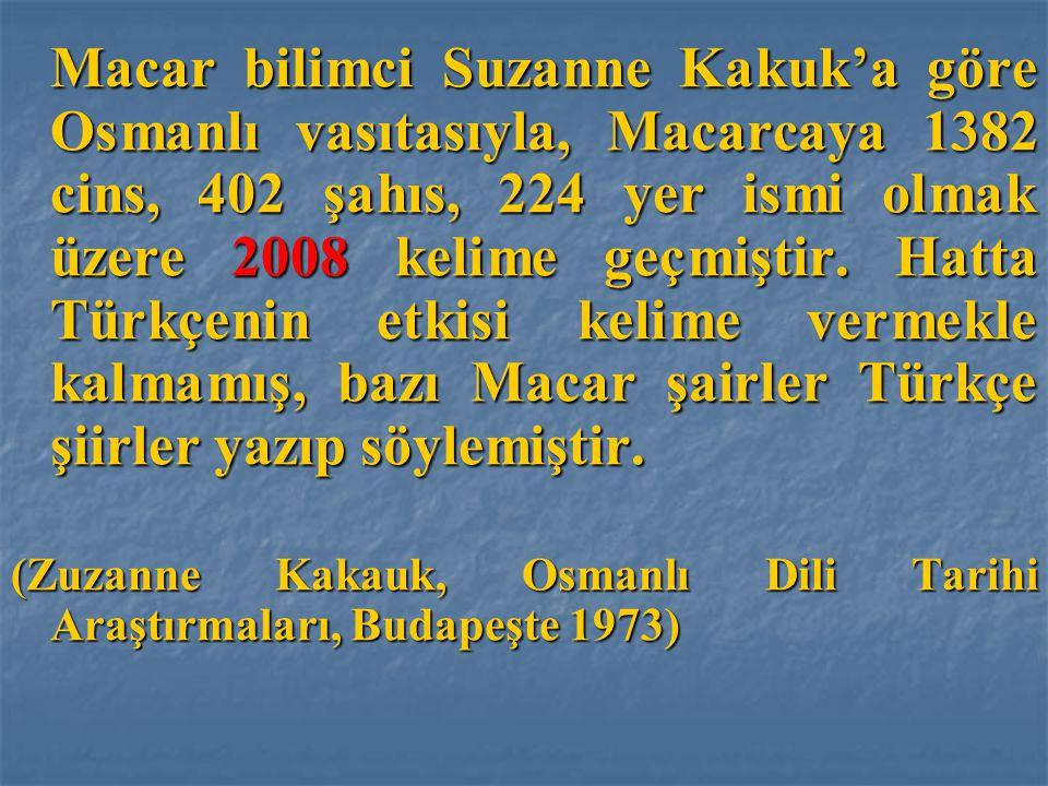 Macar bilimci Suzanne Kakuk'a göre Osmanlı vasıtasıyla, Macarcaya 1382 cins, 402 şahıs, 224 yer ismi olmak üzere 2008 kelime geçmiştir. Hatta Türkçenin etkisi kelime vermekle kalmamış, bazı Macar şairler Türkçe şiirler yazıp söylemiştir.