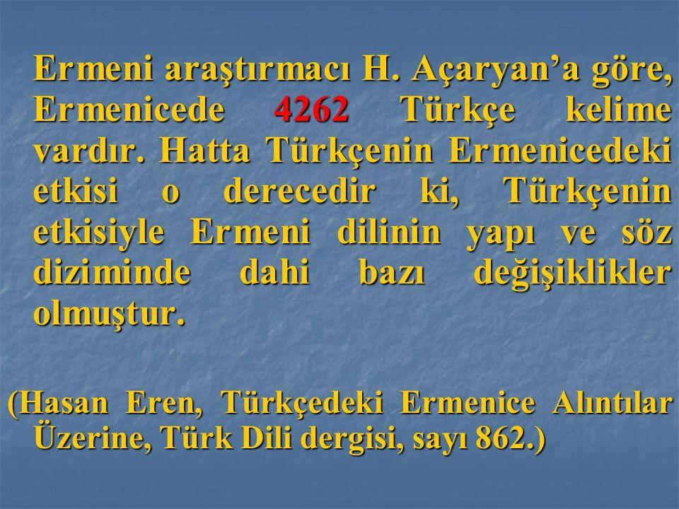Ermeni araştırmacı H. Açaryan'a göre, Ermenicede 4262 Türkçe kelime vardır. Hatta Türkçenin Ermenicedeki etkisi o derecedir ki, Türkçenin etkisiyle Ermeni dilinin yapı ve söz diziminde dahi bazı değişiklikler olmuştur.