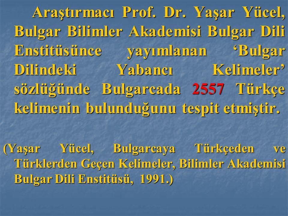 Araştırmacı Prof. Dr. Yaşar Yücel, Bulgar Bilimler Akademisi Bulgar Dili Enstitüsünce yayımlanan 'Bulgar Dilindeki Yabancı Kelimeler' sözlüğünde Bulgarcada 2557 Türkçe kelimenin bulunduğunu tespit etmiştir.