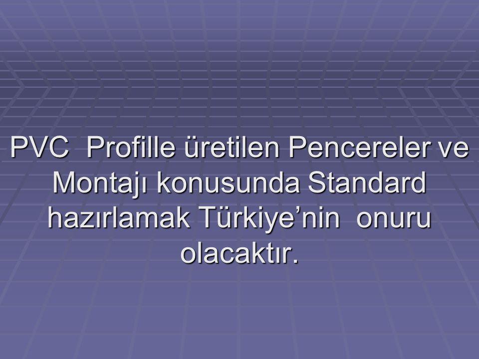 PVC Profille üretilen Pencereler ve Montajı konusunda Standard hazırlamak Türkiye'nin onuru olacaktır.