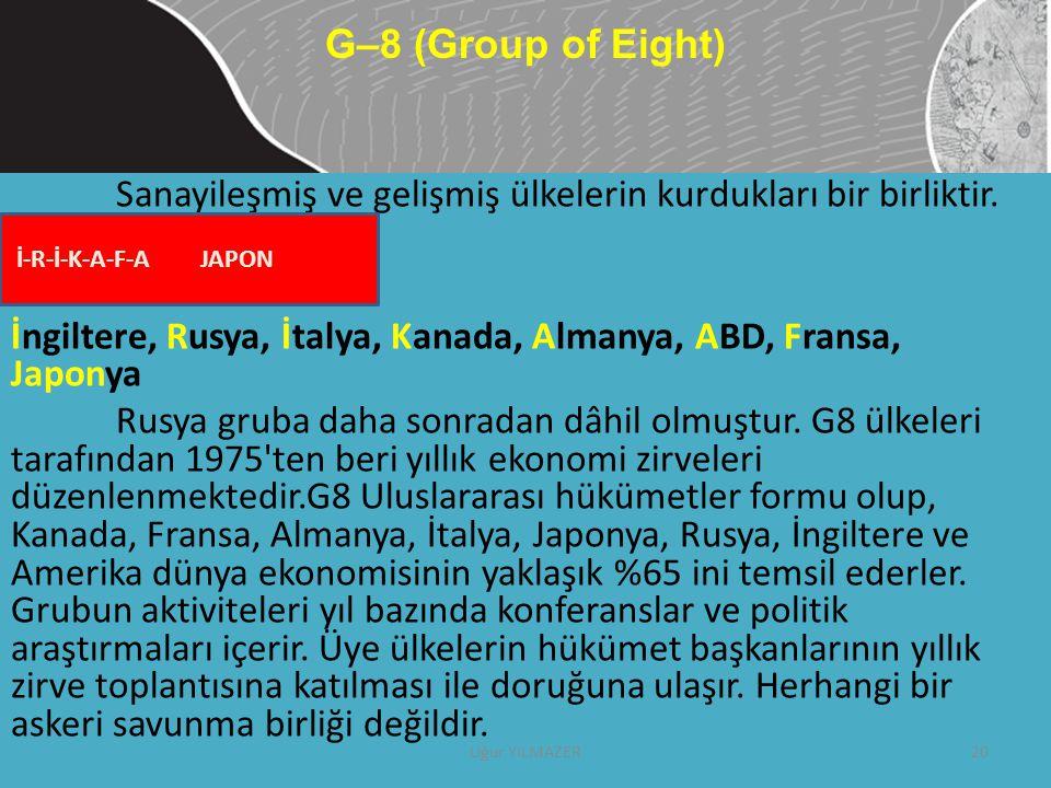 G–8 (Group of Eight) Sanayileşmiş ve gelişmiş ülkelerin kurdukları bir birliktir. İngiltere, Rusya, İtalya, Kanada, Almanya, ABD, Fransa, Japonya.