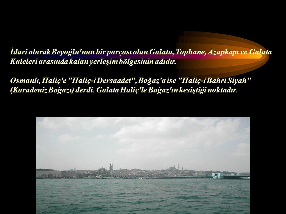 İdari olarak Beyoğlu nun bir parçası olan Galata, Tophane, Azapkapı ve Galata Kuleleri arasında kalan yerleşim bölgesinin adıdır.