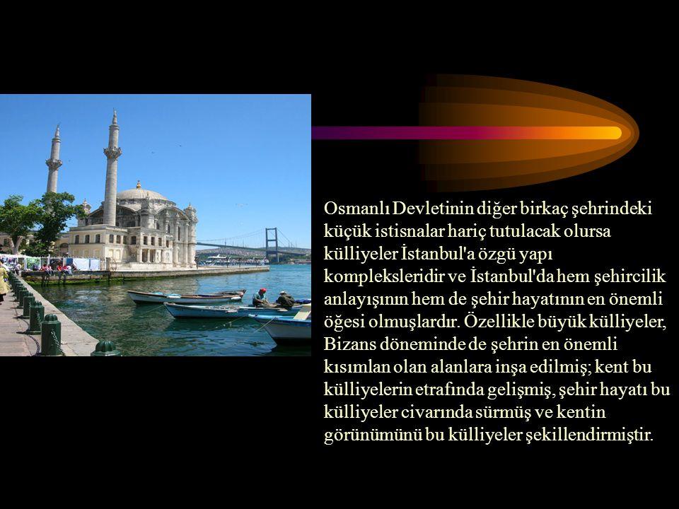 Osmanlı Devletinin diğer birkaç şehrindeki küçük istisnalar hariç tutulacak olursa külliyeler İstanbul a özgü yapı kompleksleridir ve İstanbul da hem şehircilik anlayışının hem de şehir hayatının en önemli öğesi olmuşlardır.