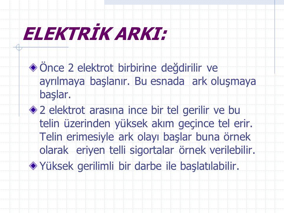 ELEKTRİK ARKI: Önce 2 elektrot birbirine değdirilir ve ayrılmaya başlanır. Bu esnada ark oluşmaya başlar.