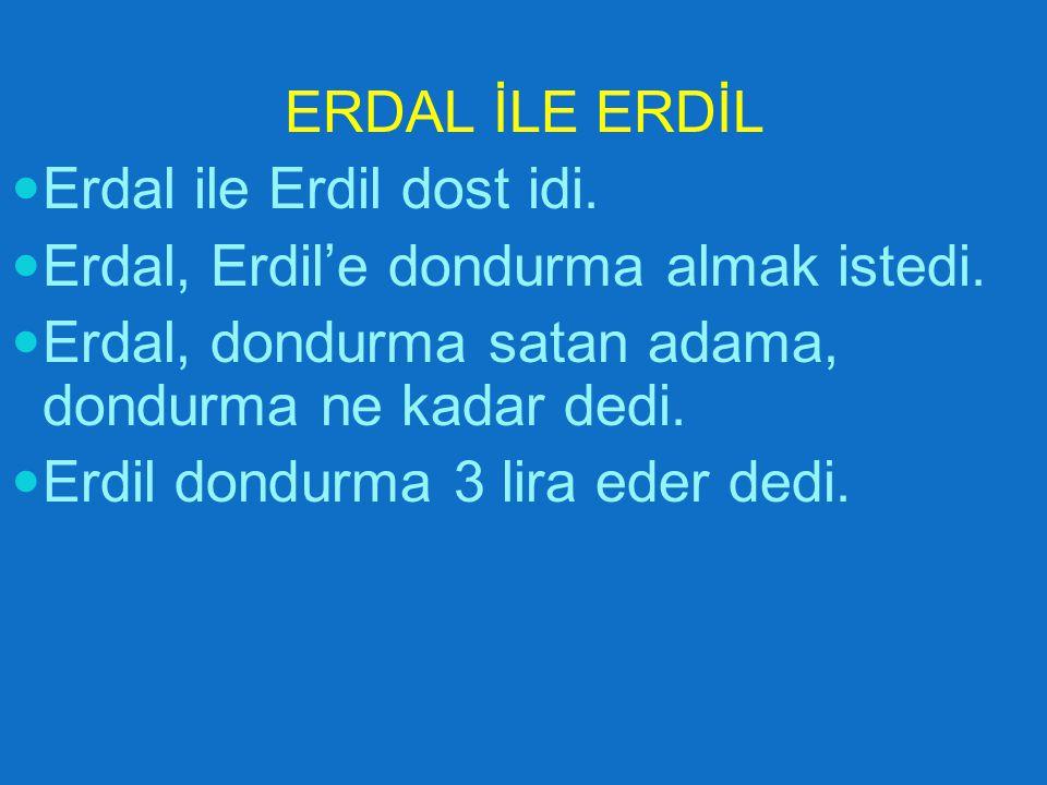 ERDAL İLE ERDİL Erdal ile Erdil dost idi. Erdal, Erdil'e dondurma almak istedi. Erdal, dondurma satan adama, dondurma ne kadar dedi.