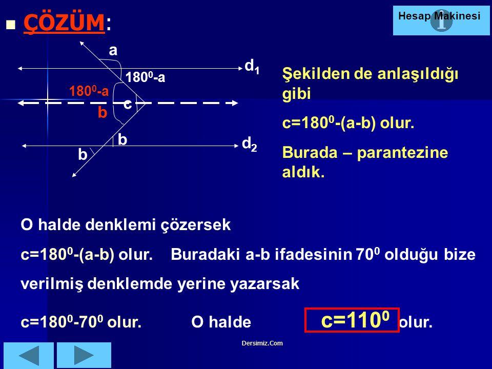 ÇÖZÜM: a d1 Şekilden de anlaşıldığı gibi c=1800-(a-b) olur. c